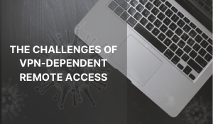 The COVID-19 Quarantine Is Exposing The Challenges Of VPN-dependent Remote Access